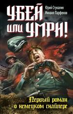 Убей или умри! Первый роман о немецком снайпере Парфенов М.Ю.