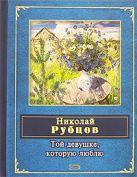 Рубцов Н.М. - Той девушке, которую люблю' обложка книги