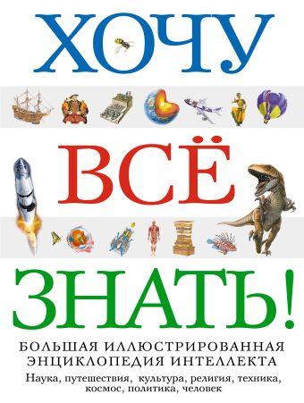 Хочу все знать! Большая иллюстрированная энциклопедия интеллекта