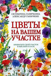 Цветы на вашем участке Ганичкина О.А., Ганичкин А.В.