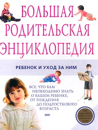 Большая родительская энциклопедия. Ребенок и уход за ним