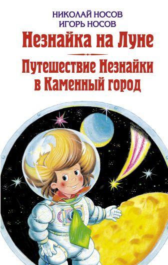 Носов Н.Н., Носов И.П. - Незнайка на Луне. Путешествие Незнайки в Каменный город обложка книги