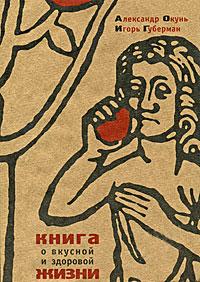 Книга о вкусной и здоровой жизни Губерман И., Окунь А.