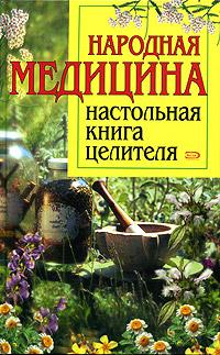 Народная медицина: Настольная книга целителя
