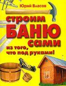 Власов Ю.П. - Строим баню сами из того, что под руками!' обложка книги