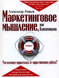 Маркетинговое мышление, или Клиентомания Репьев А.П.
