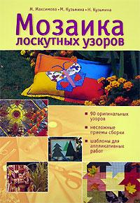 Мозаика лоскутных узоров Максимова М.В., Кузьмина М.А., Кузьмина Н.Ю.