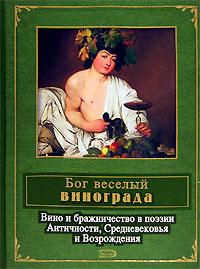 Бог веселый винограда. Вино и бражничество в поэзии Античности, Средневековья и Возрождения