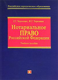 Нотариальное право Российской Федерации: Учебное пособие Черемных Г.Г., Черемных И.Г.