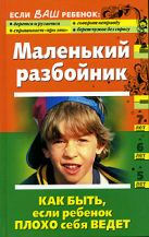 Кравцова М., Шевнина О. - Маленький разбойник. Как быть, если ребенок плохо себя ведет' обложка книги