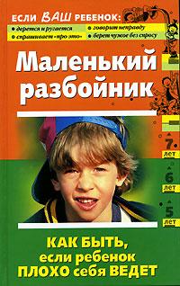Маленький разбойник. Как быть, если ребенок плохо себя ведет Кравцова М., Шевнина О.