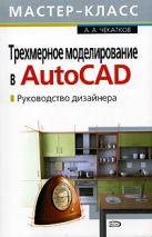 Чекатков А.А. - Трехмерное моделирование в AutoCAD. Руководство дизайнера. (+CD)' обложка книги
