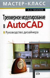 Трехмерное моделирование в AutoCAD. Руководство дизайнера. (+CD) Чекатков А.А.