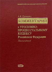 Комментарий к Уголовно-процессуальному кодексу РФ (постатейный) Гриненко А.В.
