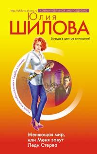 Меняющая мир, или Меня зовут Леди Стерва Шилова Ю.В.