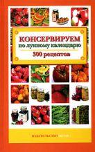 Пономарева К. - Консервируем по лунному календарю. 300 рецептов' обложка книги