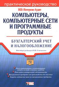 Компьютеры, компьютерные сети и программные продукты: Бухгалтерский учет и налогообложение Семенихин В.