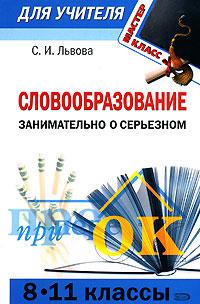 Словообразование - занимательно о серьезном: практические задания для учащихся 8-11 классов Львова С.И.
