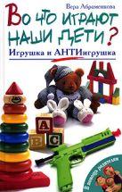 Абраменкова В. - Во что играют наши дети? Игрушка и АнтиИгрушка' обложка книги