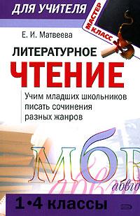 Литературное чтение (1-4): учим младших школьников писать сочинения разных жанров Матвеева Е.И.