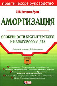 Амортизация: особенности бухгалтерского и налогового учета: практическое руководство Семенихин В.