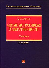 Административная ответственность: Учебник. Издание 3-е, перераб. и доп. Агапов А.Б.