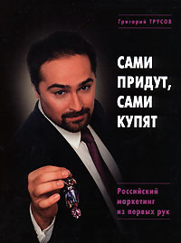Сами придут, сами купят. Российский маркетинг из первых рук Трусов Г.Л.