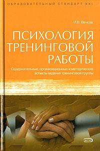 Психология тренинговой работы: Содержательные, организационные и методические аспекты ведения тренинговой группы Вачков И.В.