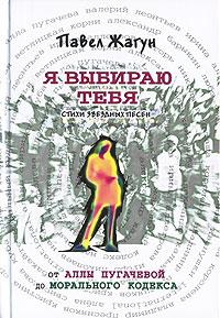 Я выбираю тебя. Стихи звездных песен. От Аллы Пугачевой до Морального кодекса Жагун П.Н.