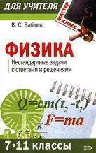 Бабаев В.С. - Физика (7-11 классы): нестандартные задачи с ответами и решениями' обложка книги