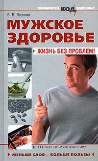 Мужское здоровье: жизнь без проблем! Леонкин В.В.