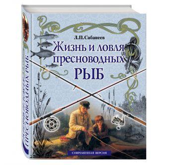 Жизнь и ловля пресноводных рыб (белая) Л. П. Сабанеев