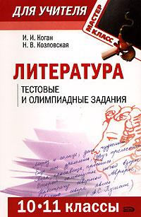 Литература. 10-11 классы: тестовые и олимпиадные задания Коган И.И., Козловская Н.В.