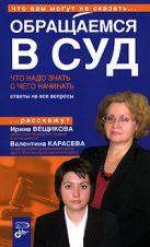 Вещикова И.Н., Карасева В.П. - Обращаемся в суд. Что надо знать. С чего начинать' обложка книги