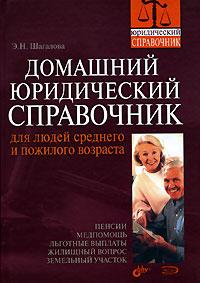 Домашний юридический справочник для людей среднего и пожилого возраста Шагалова Э.Н.