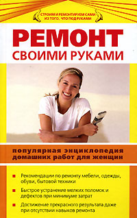 Ремонт своими руками. Популярная энциклопедия домашних работ для женщин Ляхова К.А.