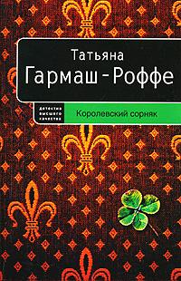 Королевский сорняк: роман Гармаш-Роффе Т.В.