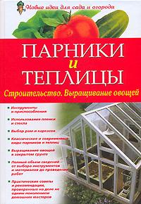 Парники и теплицы. Строительство. Выращивание овощей