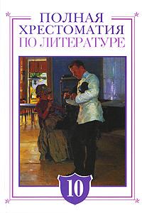 Полная хрестоматия по литературе. 10 класс