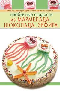 Необычные сладости из мармелада, шоколада, зефира Степанова И.В.