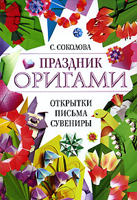 Праздник оригами. Открытки, письма, сувениры Соколова С.В.