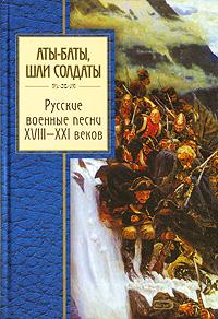 Аты-баты, шли солдаты. Русские военные песни XVIII - XXI веков