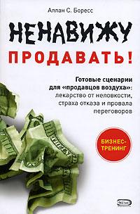 """Ненавижу продавать! Готовые сценарии для """"продавцов воздуха"""": лекарство от неловкости, страха отказа и провала переговоров"""