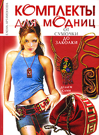 Комплекты для модниц: от сумочки до заколки. Делаем сами Артамонова Е.В.