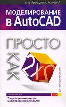 Ярвуд А. - Моделирование в AutoCAD. Просто как дважды два' обложка книги