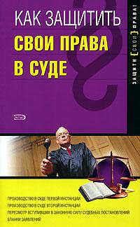 Как защитить свои права в суде, 2-е изд., перераб. и доп. Щирский Д.А.