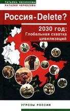 Чеснокова Т.Ю., Черкесова Н.С. - Россия - DELETE? 2030 год: Глобальная схватка цивилизаций' обложка книги