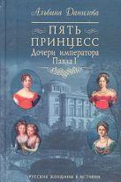 Данилова А.М. - Пять принцесс. Дочери императора Павла I' обложка книги