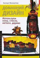 Махмутова Х.И. - Домашний дизайн. Используем кожу, стекло, металл, дерево' обложка книги