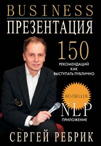 Бизнес-презентация: подготовка и проведение. 150 рекомендаций Ребрик С.